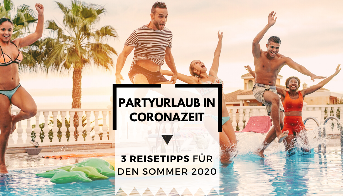 Partyurlaub in Corona-Zeiten: 3 Reisetipps für den Sommer 2020